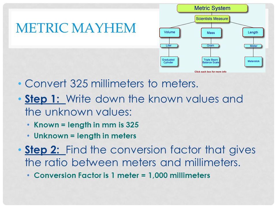 METRIC MAYHEM Step 3: Write the conversion factor as a fraction with the unit you want to convert to on top and set the problem up as an equation.