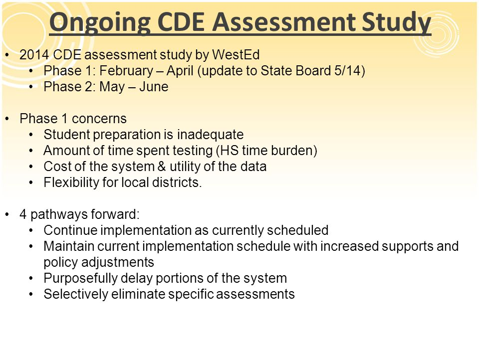Ongoing CDE Assessment Study 2014 CDE assessment study by WestEd Phase 1: February – April (update to State Board 5/14) Phase 2: May – June Phase 1 concerns Student preparation is inadequate Amount of time spent testing (HS time burden) Cost of the system & utility of the data Flexibility for local districts.
