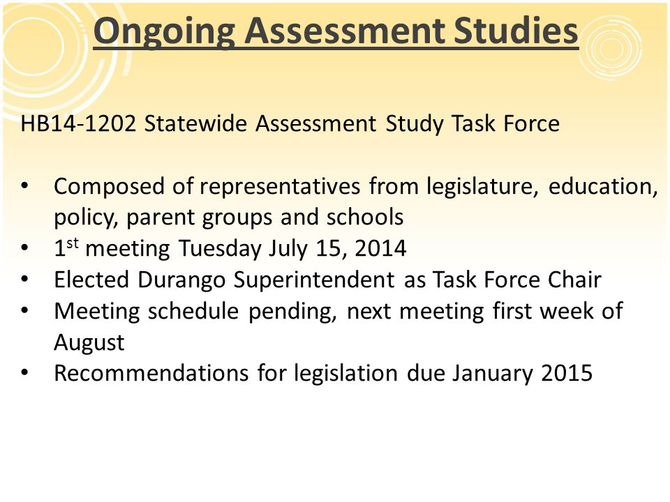 HB14-1202 Statewide Assessment Study Task Force Composed of representatives from legislature, education, policy, parent groups and schools 1 st meetin
