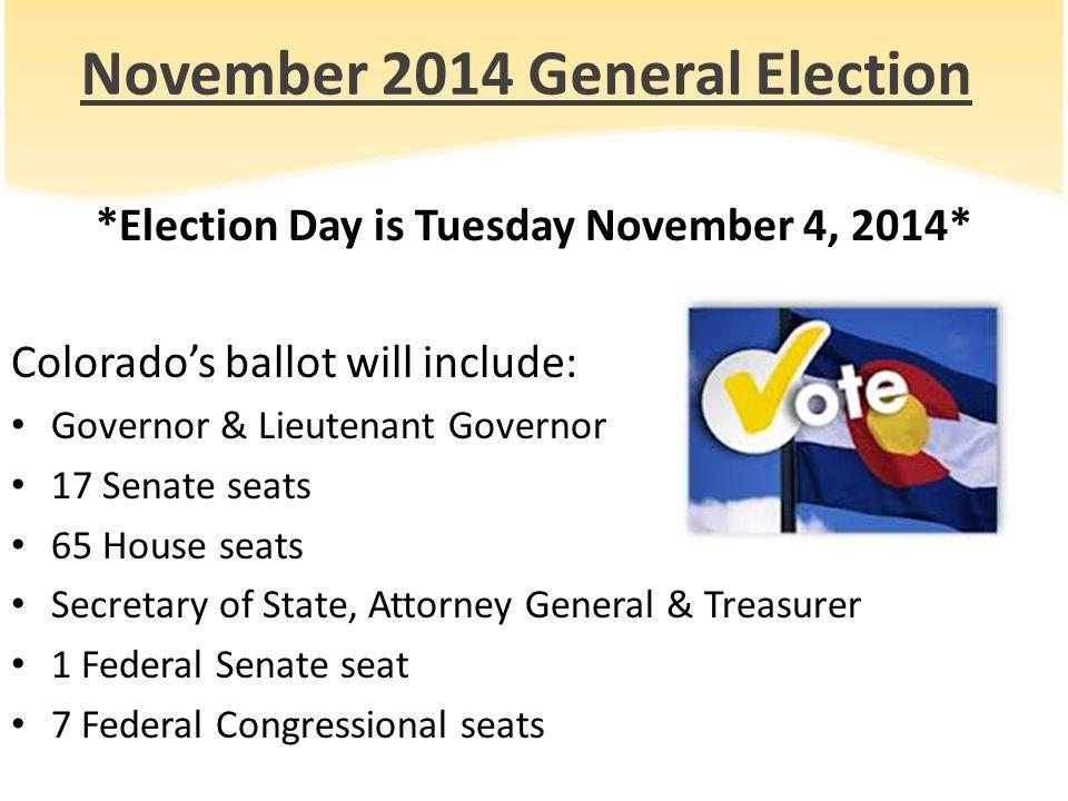November 2014 General Election *Election Day is Tuesday November 4, 2014* Colorado's ballot will include: Governor & Lieutenant Governor 17 Senate sea
