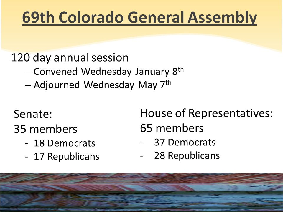 69th Colorado General Assembly 120 day annual session – Convened Wednesday January 8 th – Adjourned Wednesday May 7 th Senate: 35 members -18 Democrats -17 Republicans House of Representatives: 65 members -37 Democrats -28 Republicans