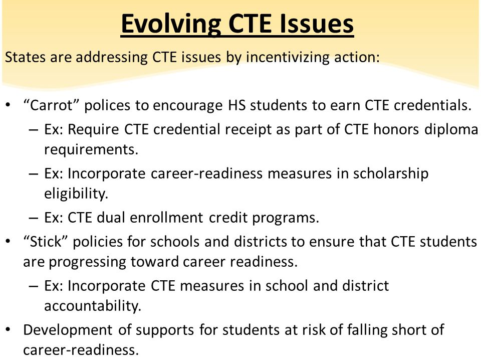 Evolving CTE Issues States are addressing CTE issues by incentivizing action: Carrot polices to encourage HS students to earn CTE credentials.