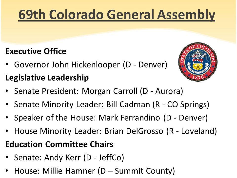 69th Colorado General Assembly Executive Office Governor John Hickenlooper (D - Denver) Legislative Leadership Senate President: Morgan Carroll (D - A