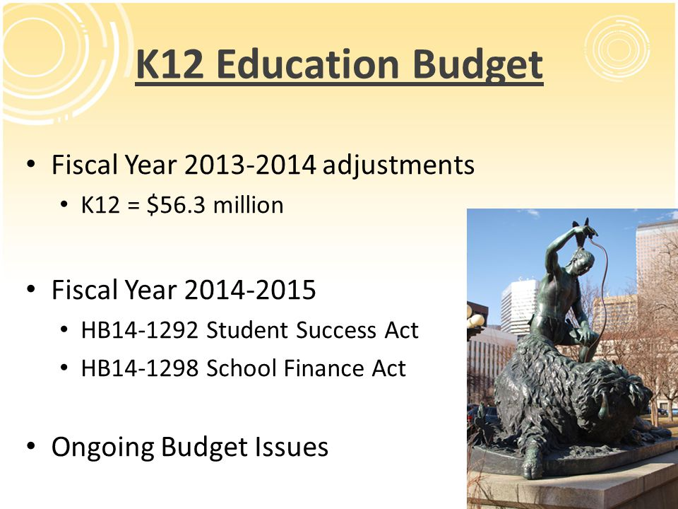 FY 2014-15 Education Budget HB14-1292 The Student Success Act Sponsors: Reps Hamner & Murray / Sens Johnston & Ulibarri Total FY14-15 Appropriation by Program: Negative Factor Reduction - $110M Early childhood literacy (READ Act) - $18M Statewide School District Financial Reporting Website - $3M Capital Construction / Charter Schools Rural & Charter school facilities - Up to $11.5M in state excise tax revenues (Proposition AA) Charter capital construction - FY14-15 $6.5M, FY15-16 & ongoing $13.0M