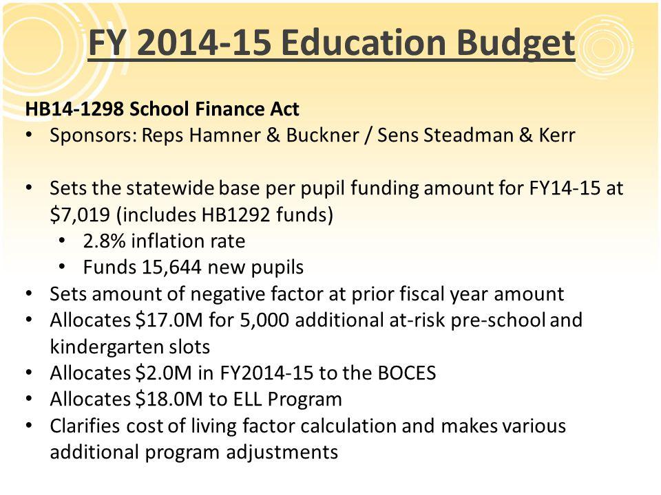 FY 2014-15 Education Budget HB14-1298 School Finance Act Sponsors: Reps Hamner & Buckner / Sens Steadman & Kerr Sets the statewide base per pupil fund
