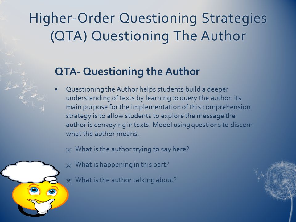 Higher-Order Questioning Strategies (QTA) Questioning The Author QTA- Questioning the Author  Questioning the Author helps students build a deeper un