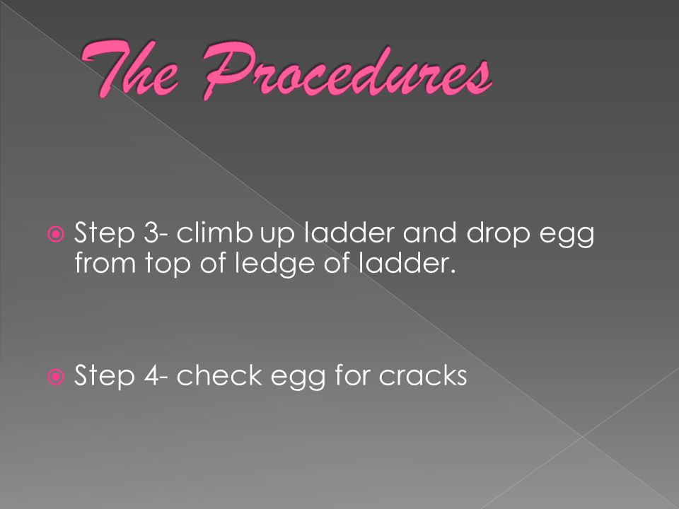  Step 3- climb up ladder and drop egg from top of ledge of ladder.  Step 4- check egg for cracks