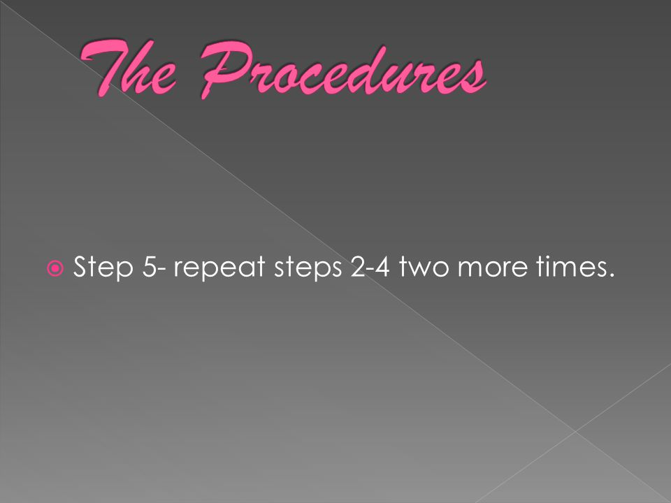  Step 5- repeat steps 2-4 two more times.