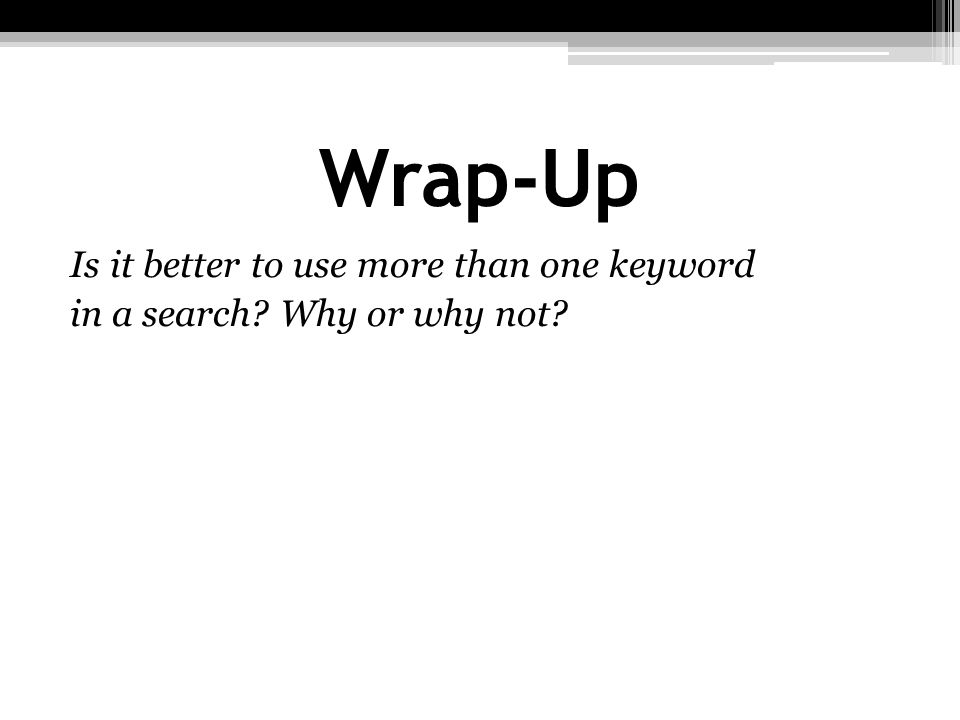 Wrap-Up Is it better to use more than one keyword in a search Why or why not