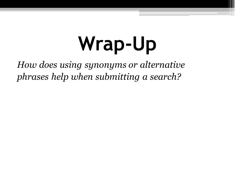 Wrap-Up How does using synonyms or alternative phrases help when submitting a search