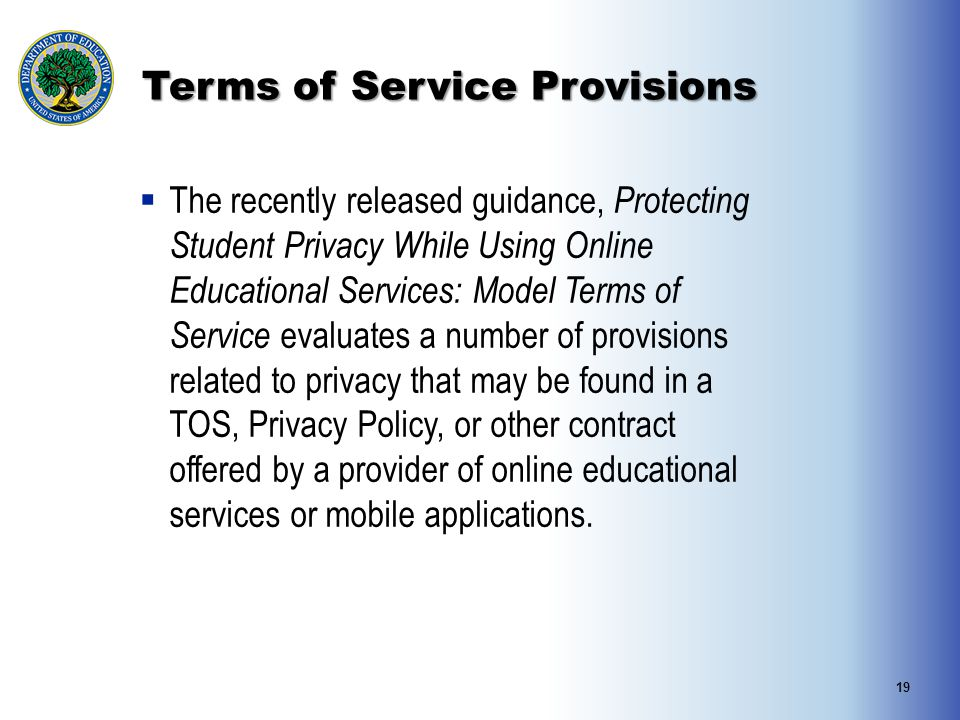 Terms of Service Provisions 19  The recently released guidance, Protecting Student Privacy While Using Online Educational Services: Model Terms of Service evaluates a number of provisions related to privacy that may be found in a TOS, Privacy Policy, or other contract offered by a provider of online educational services or mobile applications.
