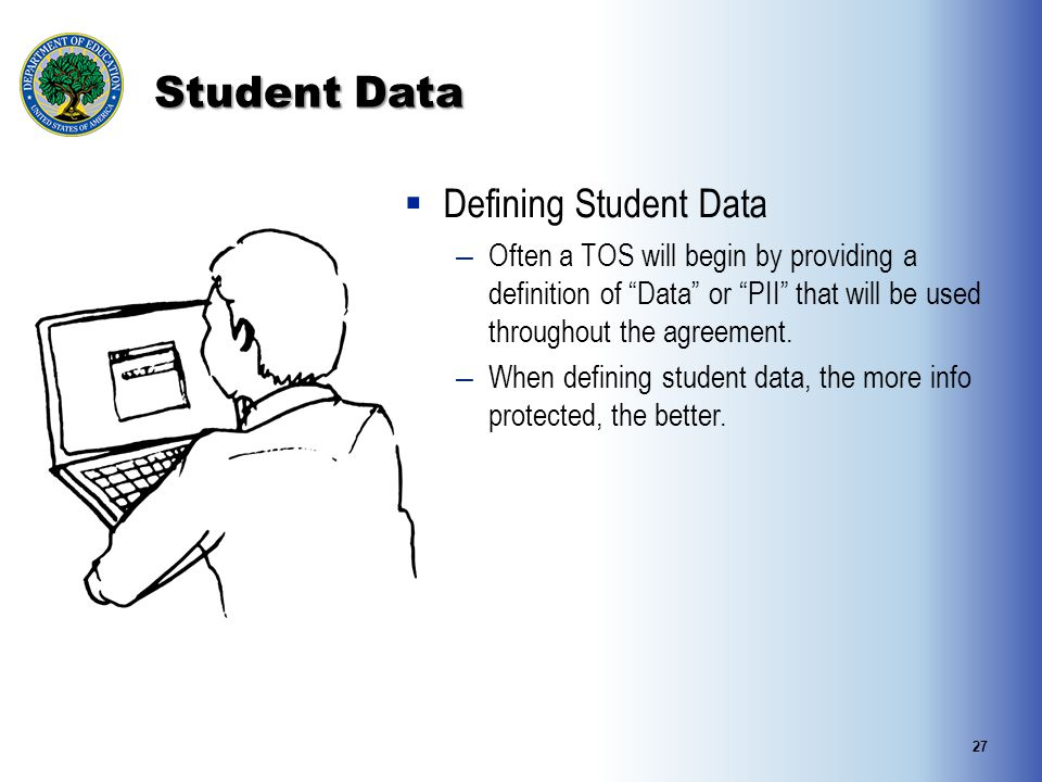 Student Data  Defining Student Data – Often a TOS will begin by providing a definition of Data or PII that will be used throughout the agreement.