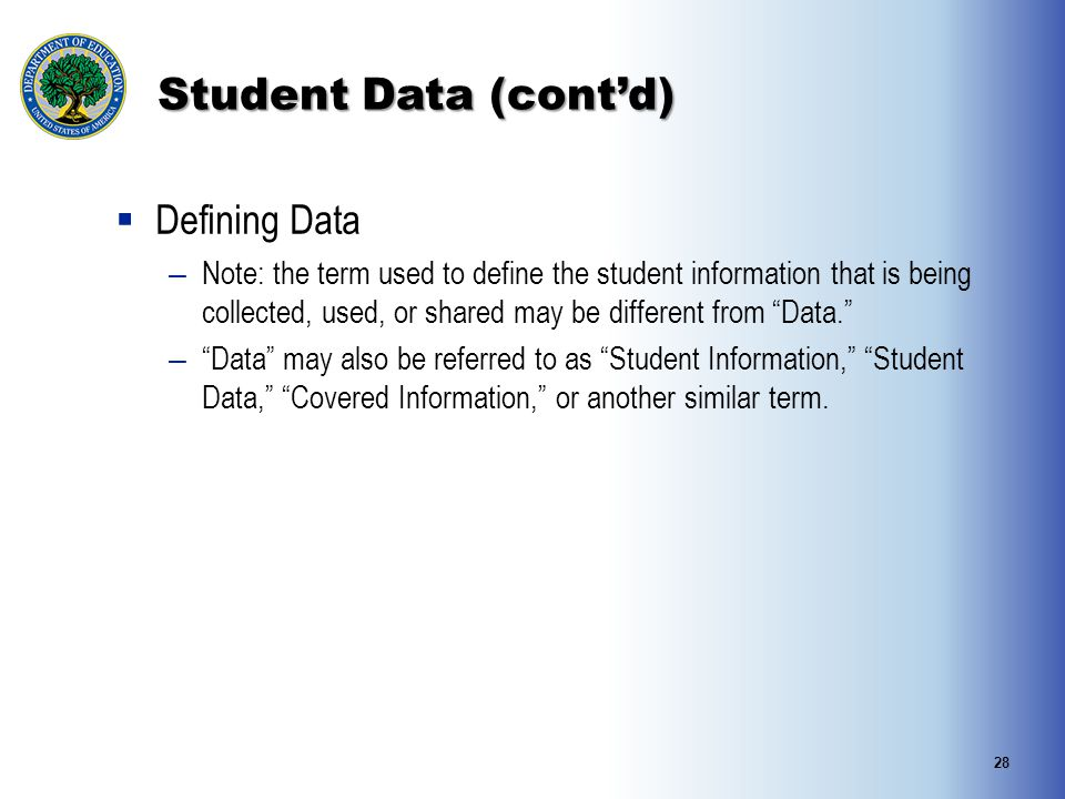 Student Data (cont'd)  Defining Data – Note: the term used to define the student information that is being collected, used, or shared may be different from Data. – Data may also be referred to as Student Information, Student Data, Covered Information, or another similar term.