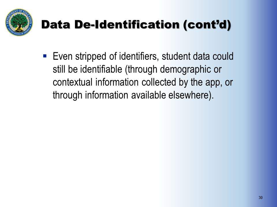 Data De-Identification (cont'd)  Even stripped of identifiers, student data could still be identifiable (through demographic or contextual information collected by the app, or through information available elsewhere).
