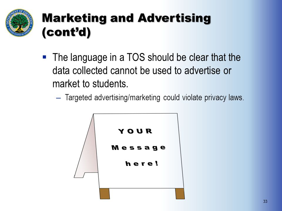 Marketing and Advertising (cont'd)  The language in a TOS should be clear that the data collected cannot be used to advertise or market to students.