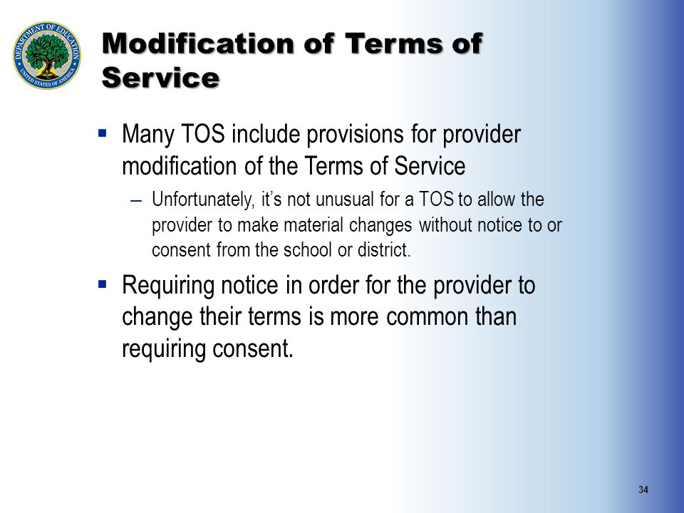 Modification of Terms of Service  Many TOS include provisions for provider modification of the Terms of Service – Unfortunately, it's not unusual for a TOS to allow the provider to make material changes without notice to or consent from the school or district.