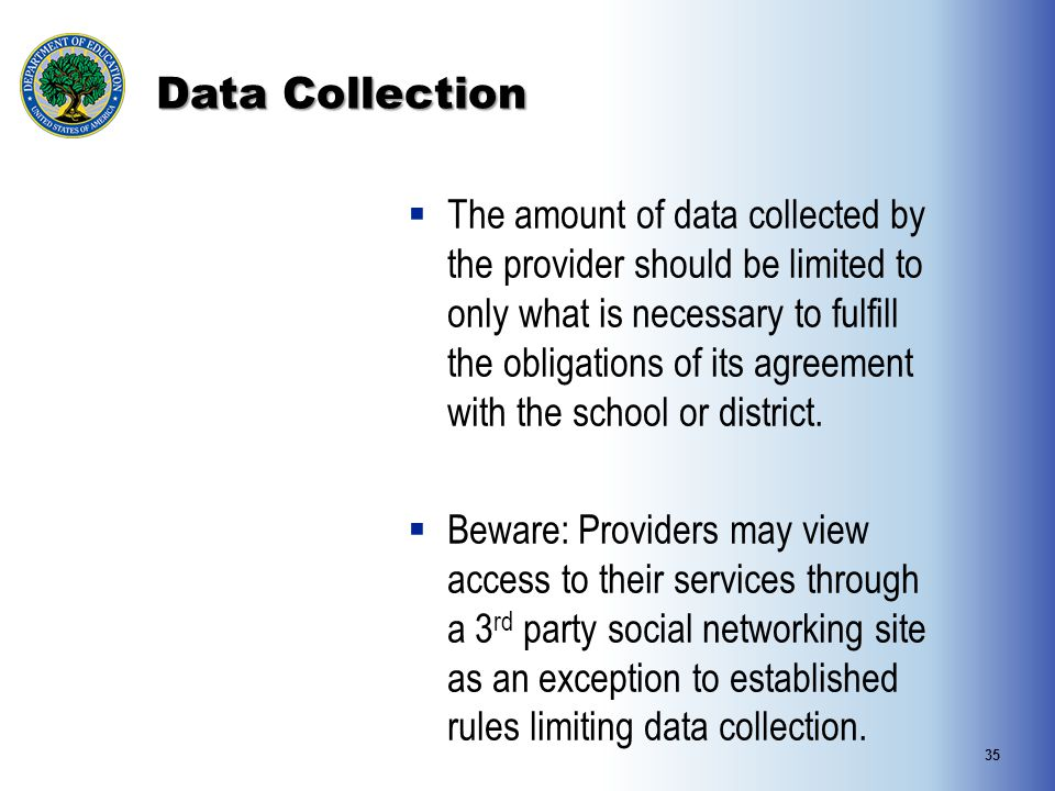 Data Collection  The amount of data collected by the provider should be limited to only what is necessary to fulfill the obligations of its agreement with the school or district.