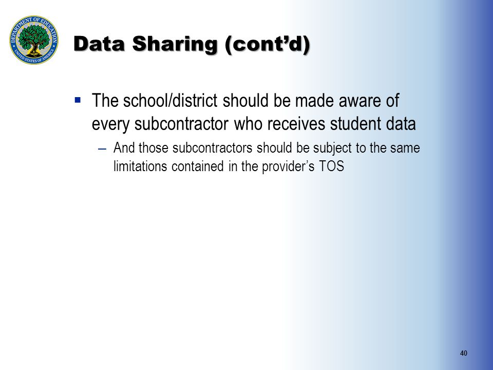 Data Sharing (cont'd)  The school/district should be made aware of every subcontractor who receives student data – And those subcontractors should be subject to the same limitations contained in the provider's TOS 40