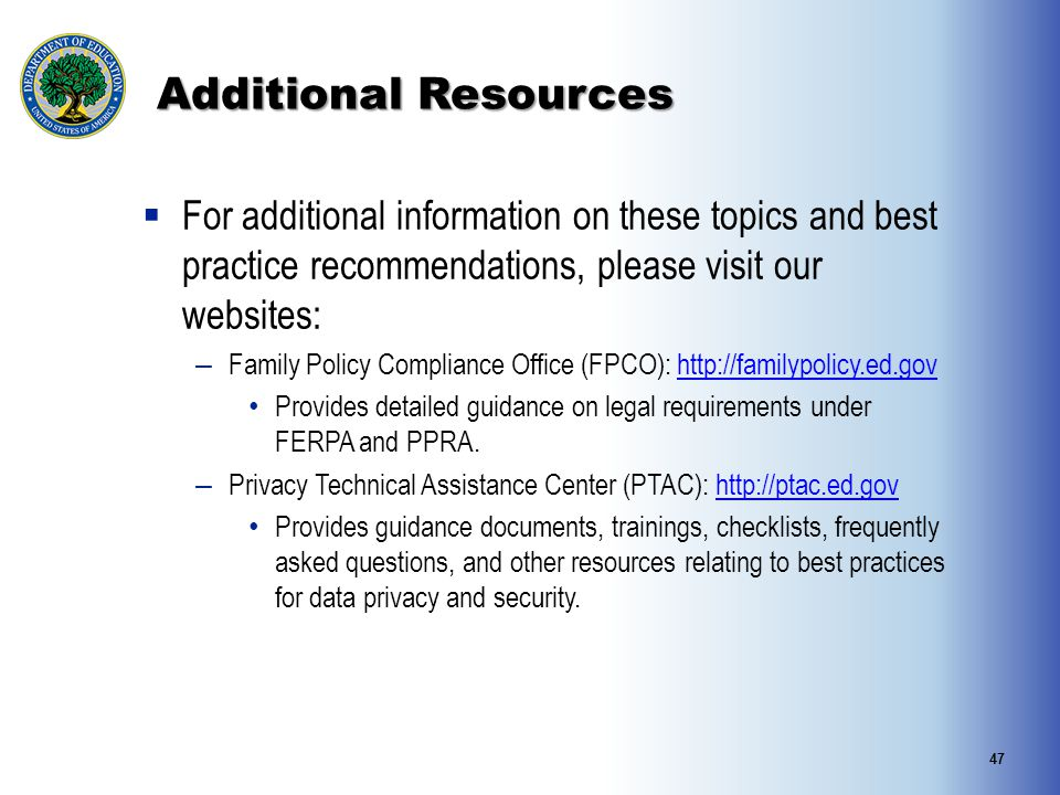 Additional Resources  For additional information on these topics and best practice recommendations, please visit our websites: – Family Policy Compliance Office (FPCO): http://familypolicy.ed.govhttp://familypolicy.ed.gov Provides detailed guidance on legal requirements under FERPA and PPRA.
