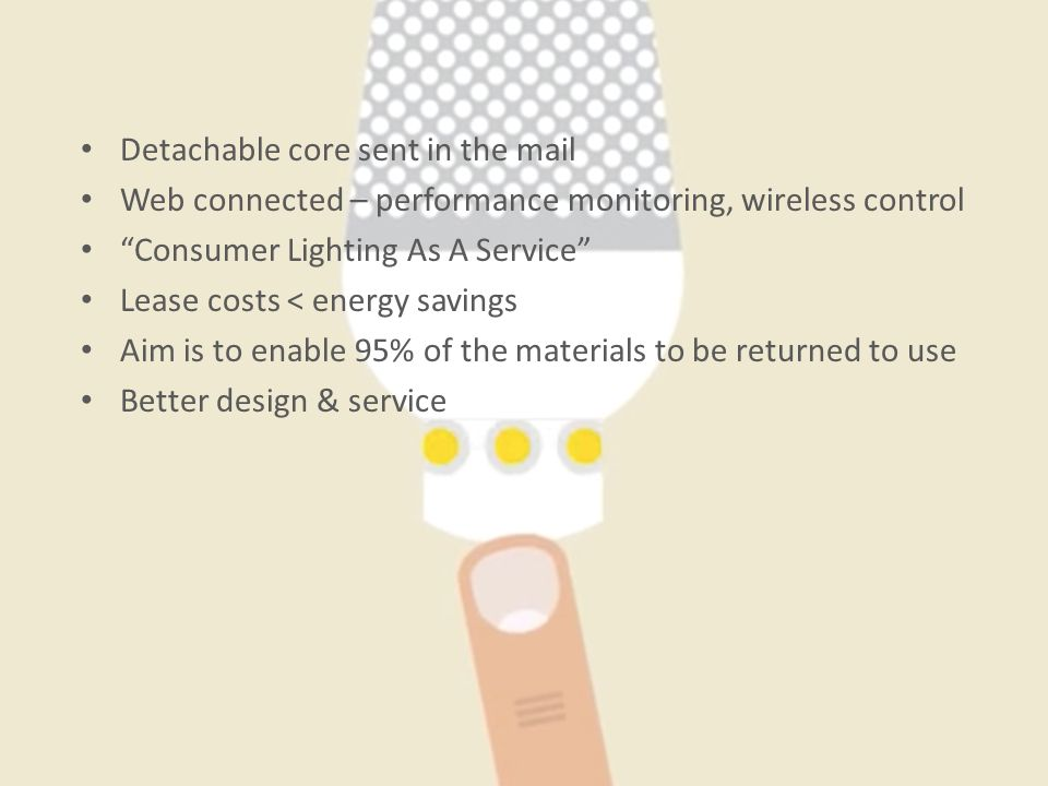 Detachable core sent in the mail Web connected – performance monitoring, wireless control Consumer Lighting As A Service Lease costs < energy savings Aim is to enable 95% of the materials to be returned to use Better design & service