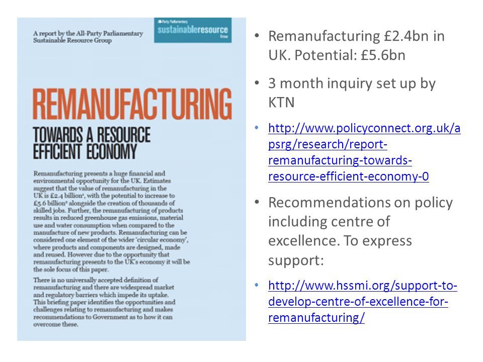 Remanufacturing £2.4bn in UK. Potential: £5.6bn 3 month inquiry set up by KTN http://www.policyconnect.org.uk/a psrg/research/report- remanufacturing-