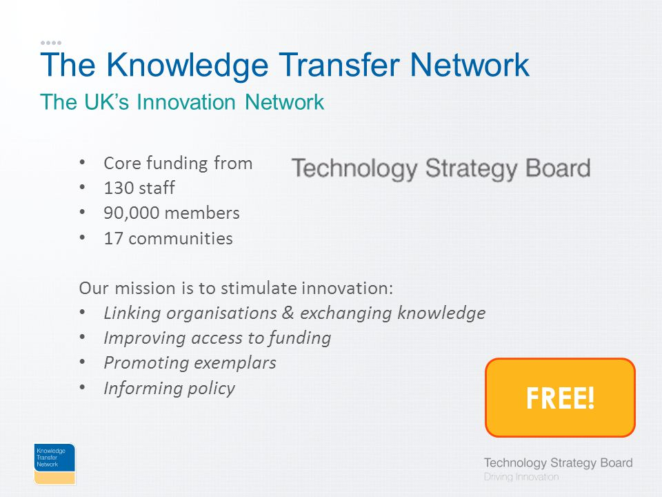 The Knowledge Transfer Network Core funding from 130 staff 90,000 members 17 communities Our mission is to stimulate innovation: Linking organisations & exchanging knowledge Improving access to funding Promoting exemplars Informing policy The UK's Innovation Network FREE!