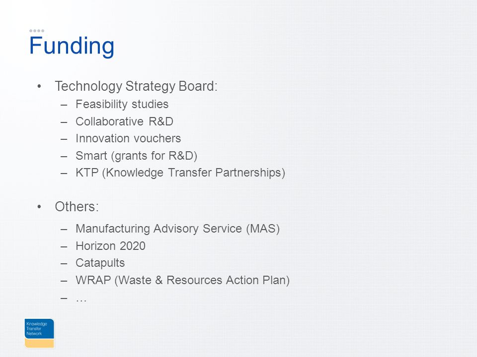 Funding Technology Strategy Board: –Feasibility studies –Collaborative R&D –Innovation vouchers –Smart (grants for R&D) –KTP (Knowledge Transfer Partnerships) Others: –Manufacturing Advisory Service (MAS) –Horizon 2020 –Catapults –WRAP (Waste & Resources Action Plan) –…
