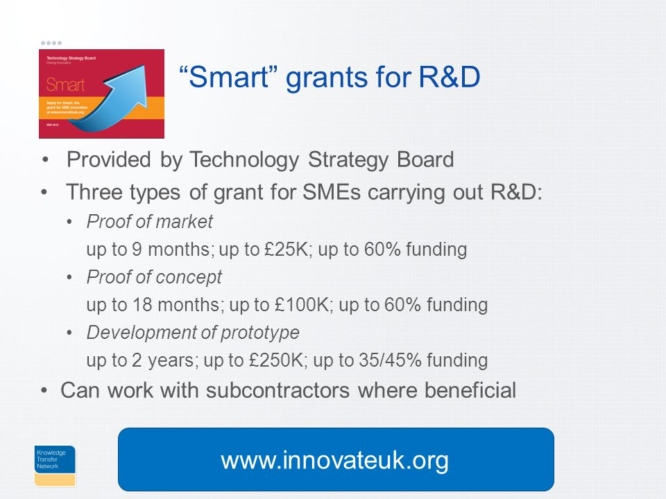 Smart grants for R&D Provided by Technology Strategy Board Three types of grant for SMEs carrying out R&D: Proof of market up to 9 months; up to £25K; up to 60% funding Proof of concept up to 18 months; up to £100K; up to 60% funding Development of prototype up to 2 years; up to £250K; up to 35/45% funding Can work with subcontractors where beneficial www.innovateuk.org