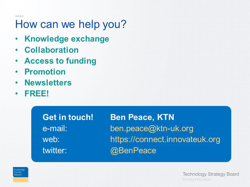 How can we help you? Knowledge exchange Collaboration Access to funding Promotion Newsletters FREE! Get in touch!Ben Peace, KTN e-mail:ben.peace@ktn-u