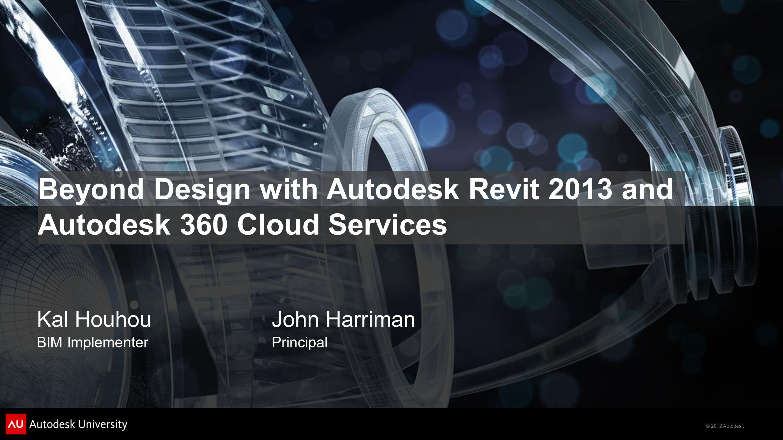 © 2012 Autodesk Beyond Design with Autodesk Revit 2013 and Autodesk 360 Cloud Services Kal HouhouJohn Harriman BIM ImplementerPrincipal