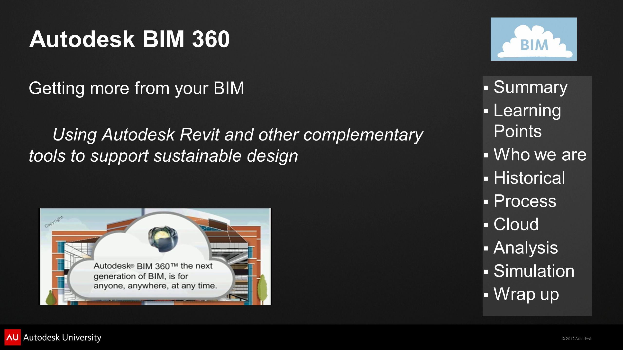 © 2012 Autodesk  Summary  Learning Points  Who we are  Historical  Process  Cloud  Analysis  Simulation  Wrap up Autodesk BIM 360 Getting mor