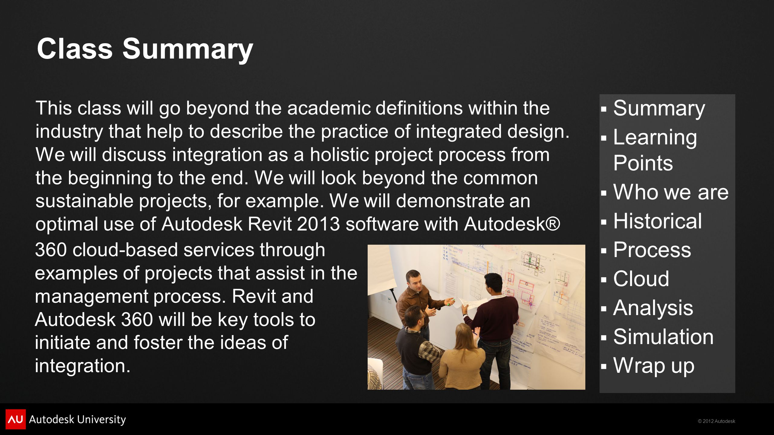 © 2012 Autodesk  Summary  Learning Points  Who we are  Historical  Process  Cloud  Analysis  Simulation  Wrap up Class Summary This class will go beyond the academic definitions within the industry that help to describe the practice of integrated design.