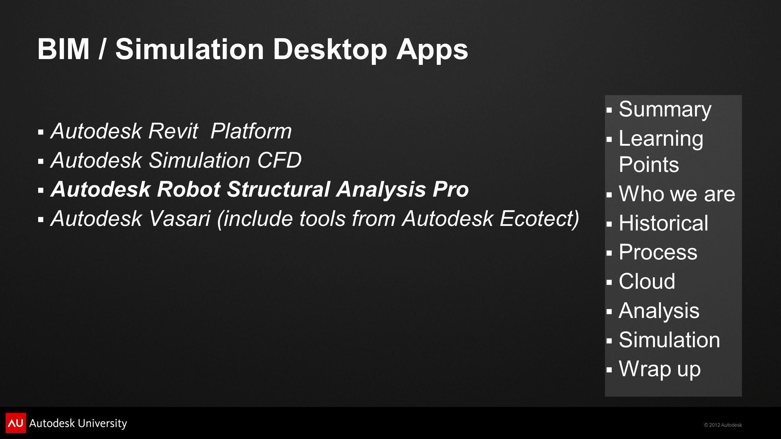 © 2012 Autodesk  Summary  Learning Points  Who we are  Historical  Process  Cloud  Analysis  Simulation  Wrap up BIM / Simulation Desktop Apps  Autodesk Revit Platform  Autodesk Simulation CFD  Autodesk Robot Structural Analysis Pro  Autodesk Vasari (include tools from Autodesk Ecotect)