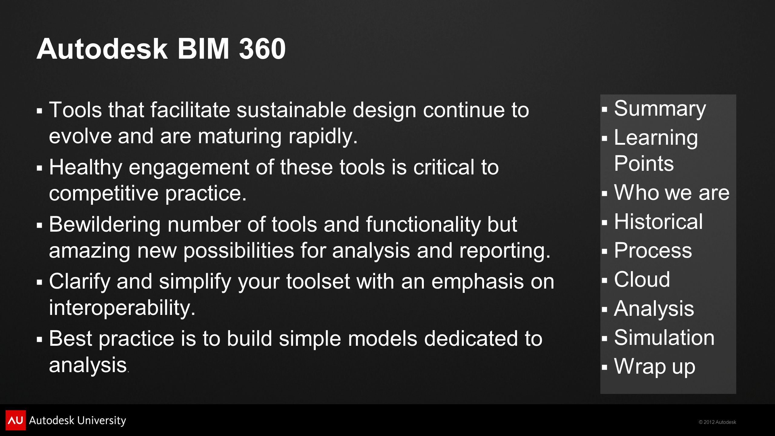 © 2012 Autodesk  Summary  Learning Points  Who we are  Historical  Process  Cloud  Analysis  Simulation  Wrap up Autodesk BIM 360  Tools that facilitate sustainable design continue to evolve and are maturing rapidly.