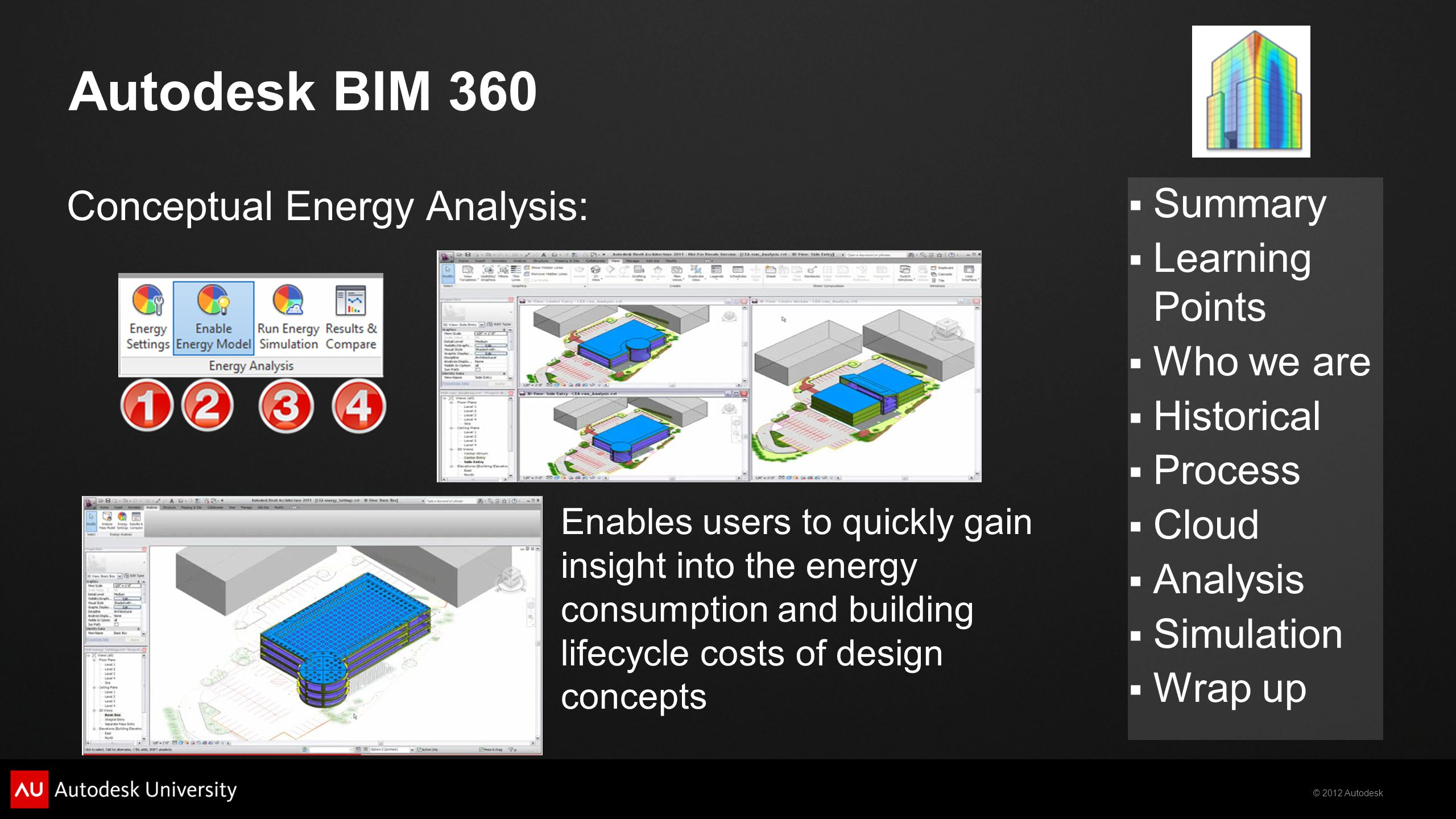 © 2012 Autodesk  Summary  Learning Points  Who we are  Historical  Process  Cloud  Analysis  Simulation  Wrap up Autodesk BIM 360 Conceptual Energy Analysis: Enables users to quickly gain insight into the energy consumption and building lifecycle costs of design concepts