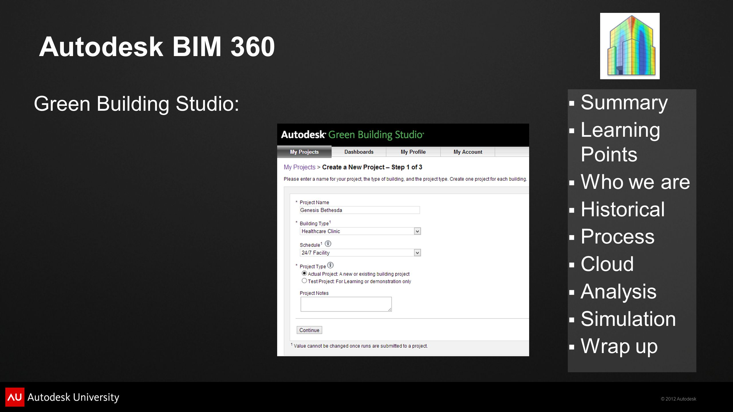 © 2012 Autodesk  Summary  Learning Points  Who we are  Historical  Process  Cloud  Analysis  Simulation  Wrap up Autodesk BIM 360 Green Building Studio: