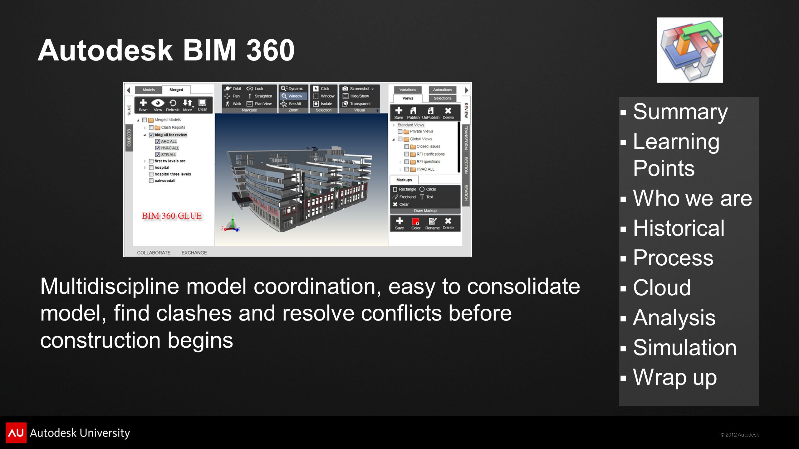 © 2012 Autodesk  Summary  Learning Points  Who we are  Historical  Process  Cloud  Analysis  Simulation  Wrap up Autodesk BIM 360 Multidiscipline model coordination, easy to consolidate model, find clashes and resolve conflicts before construction begins