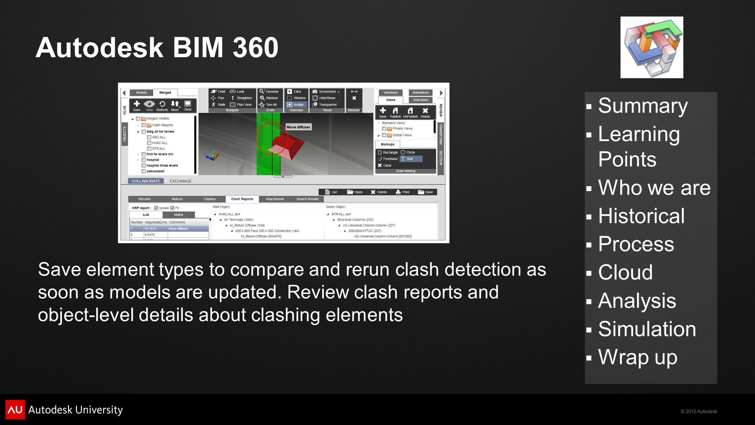 © 2012 Autodesk  Summary  Learning Points  Who we are  Historical  Process  Cloud  Analysis  Simulation  Wrap up Autodesk BIM 360 Save elemen