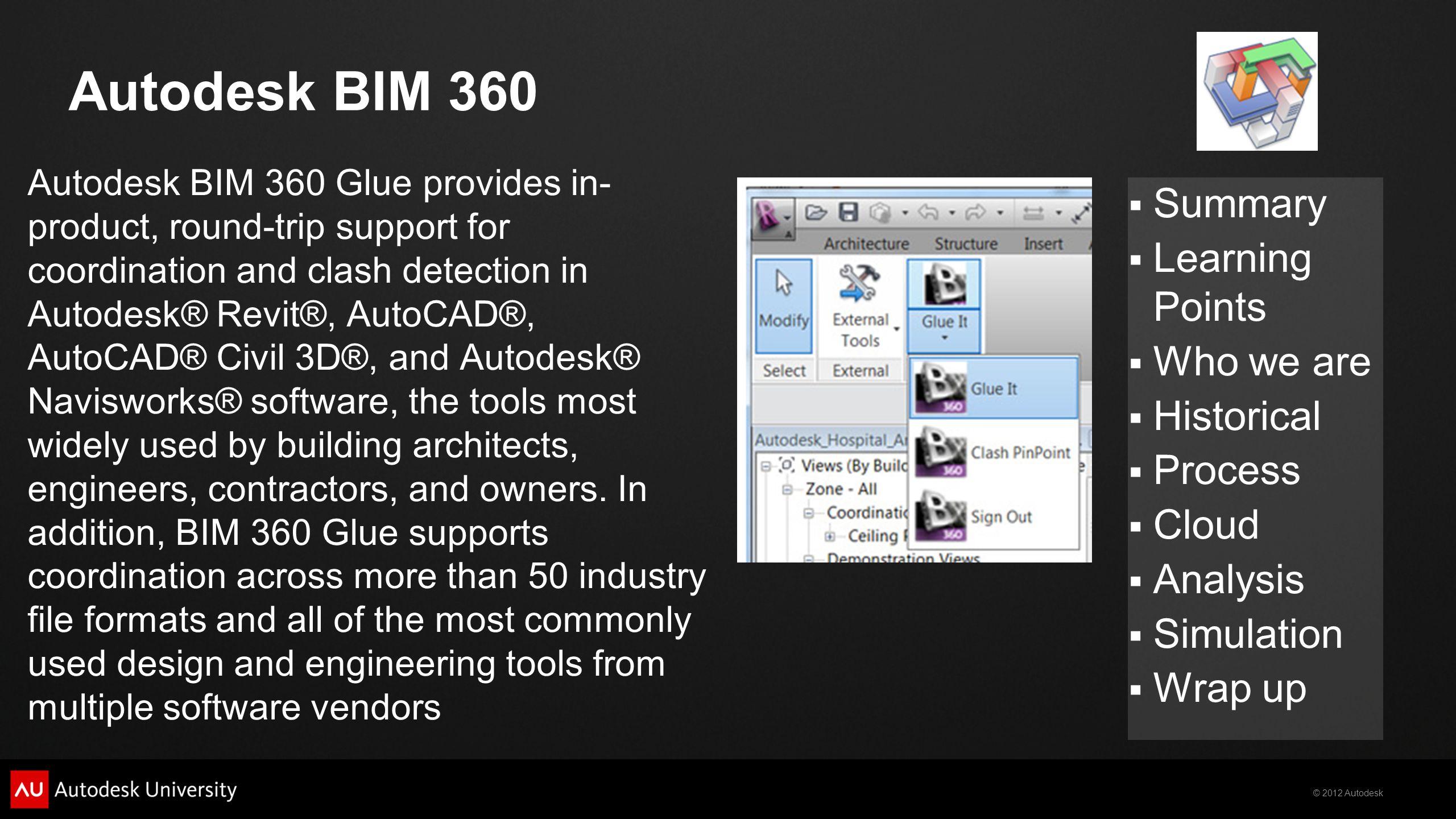 © 2012 Autodesk  Summary  Learning Points  Who we are  Historical  Process  Cloud  Analysis  Simulation  Wrap up Autodesk BIM 360 Autodesk BI