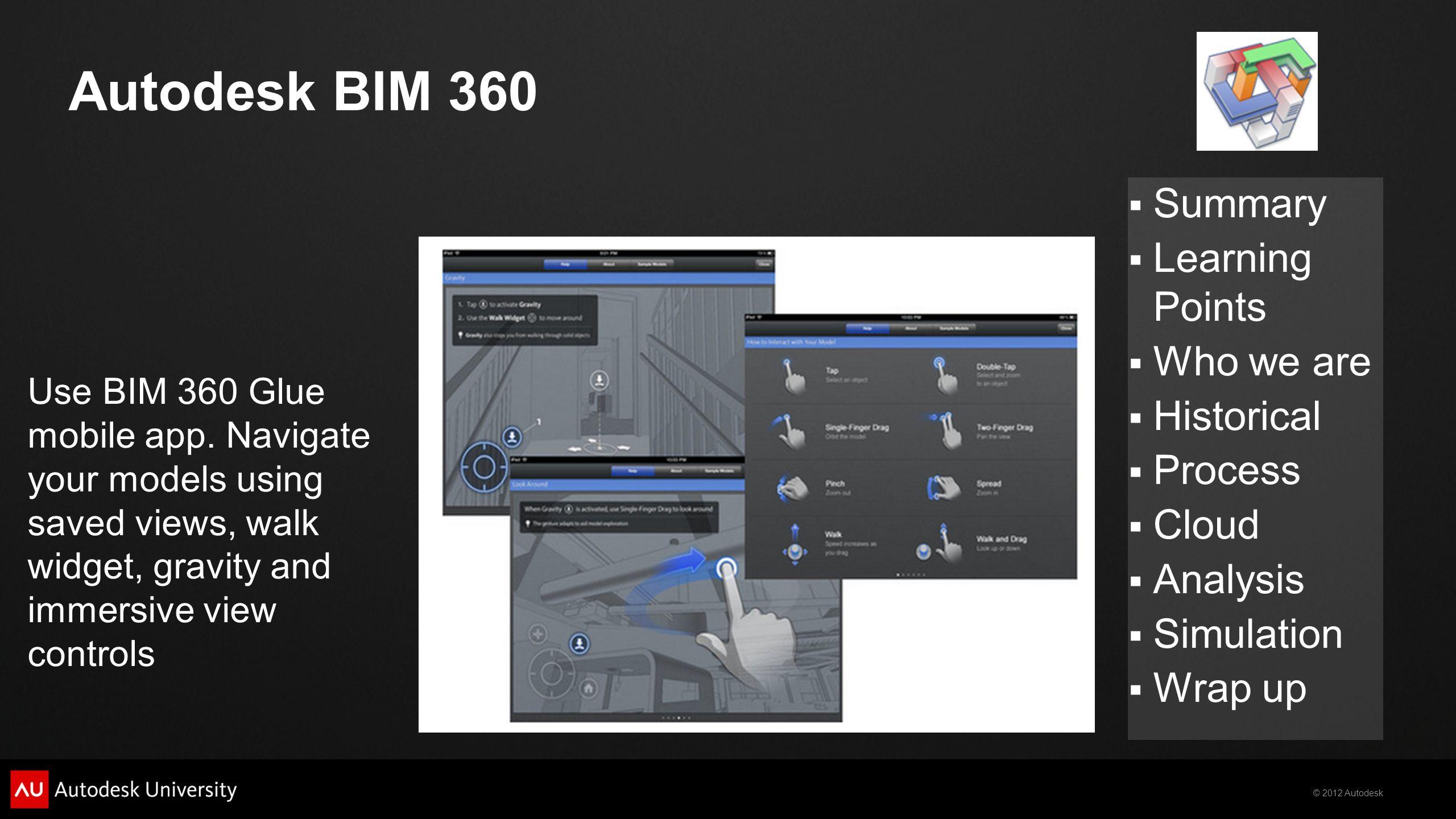 © 2012 Autodesk  Summary  Learning Points  Who we are  Historical  Process  Cloud  Analysis  Simulation  Wrap up Autodesk BIM 360 Use BIM 360 Glue mobile app.