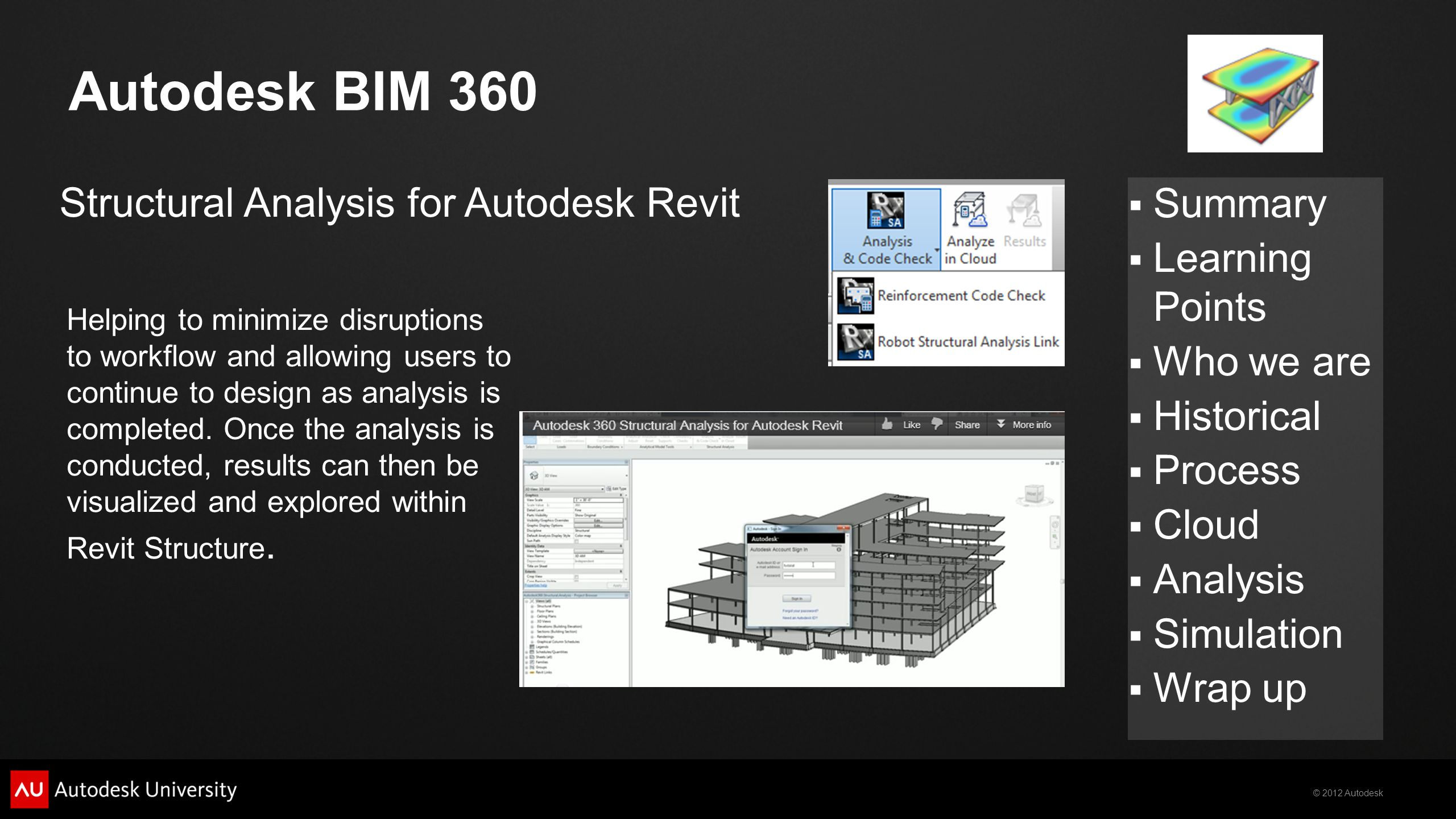 © 2012 Autodesk  Summary  Learning Points  Who we are  Historical  Process  Cloud  Analysis  Simulation  Wrap up Autodesk BIM 360 Helping to minimize disruptions to workflow and allowing users to continue to design as analysis is completed.