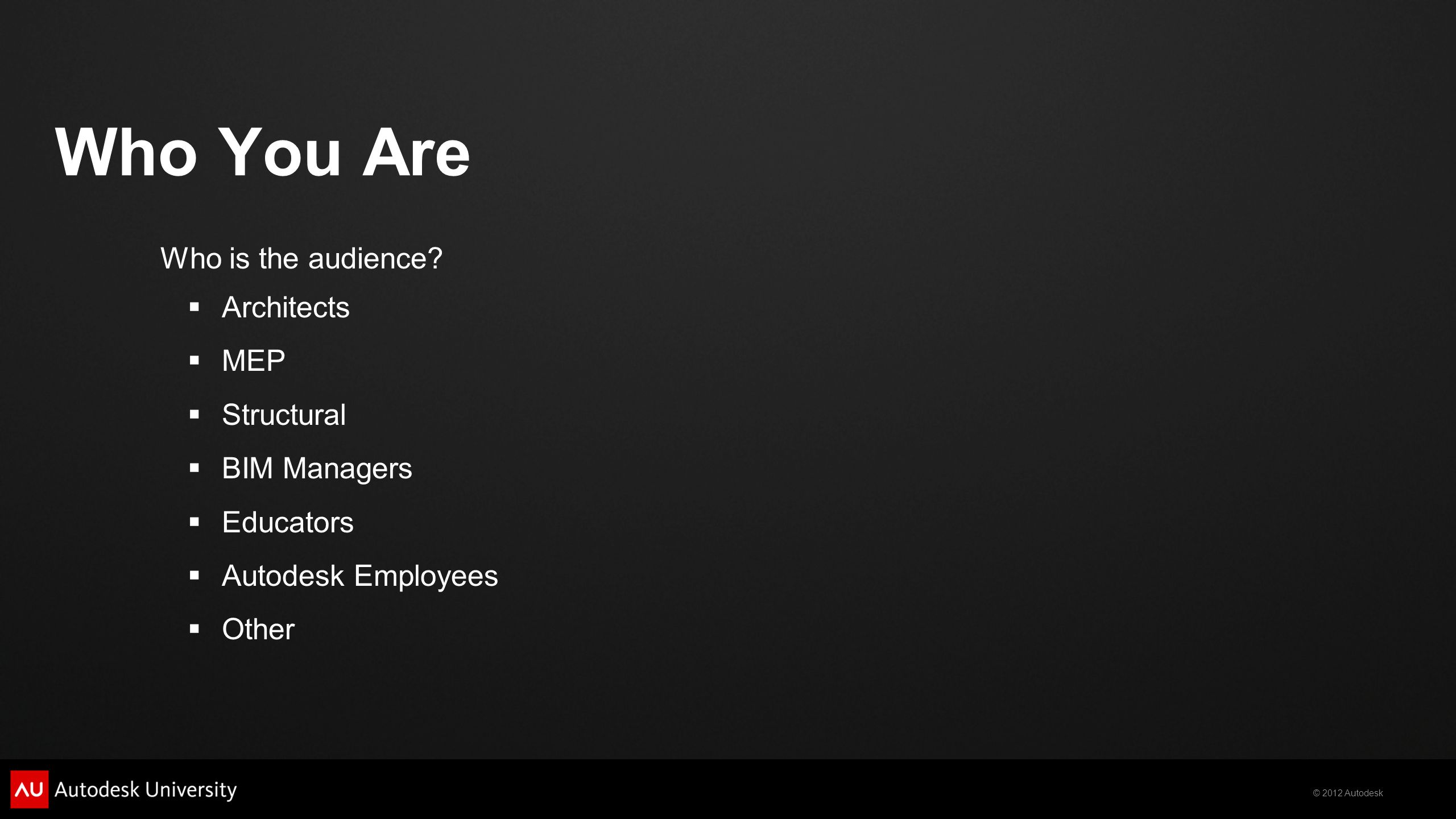 © 2012 Autodesk Who You Are Who is the audience?  Architects  MEP  Structural  BIM Managers  Educators  Autodesk Employees  Other