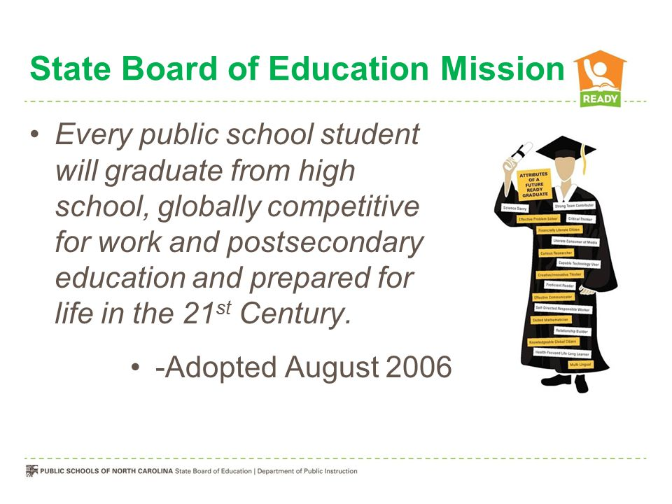 State Board of Education Mission Every public school student will graduate from high school, globally competitive for work and postsecondary education and prepared for life in the 21 st Century.