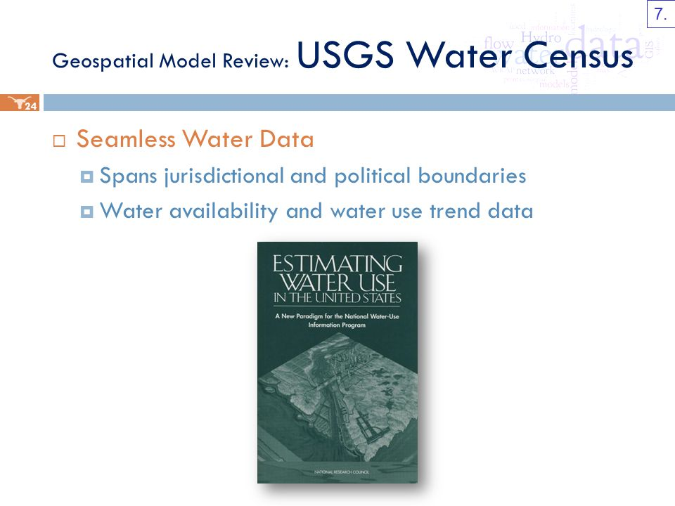Geospatial Model Review: USGS Water Census  Seamless Water Data  Spans jurisdictional and political boundaries  Water availability and water use trend data 24 7.