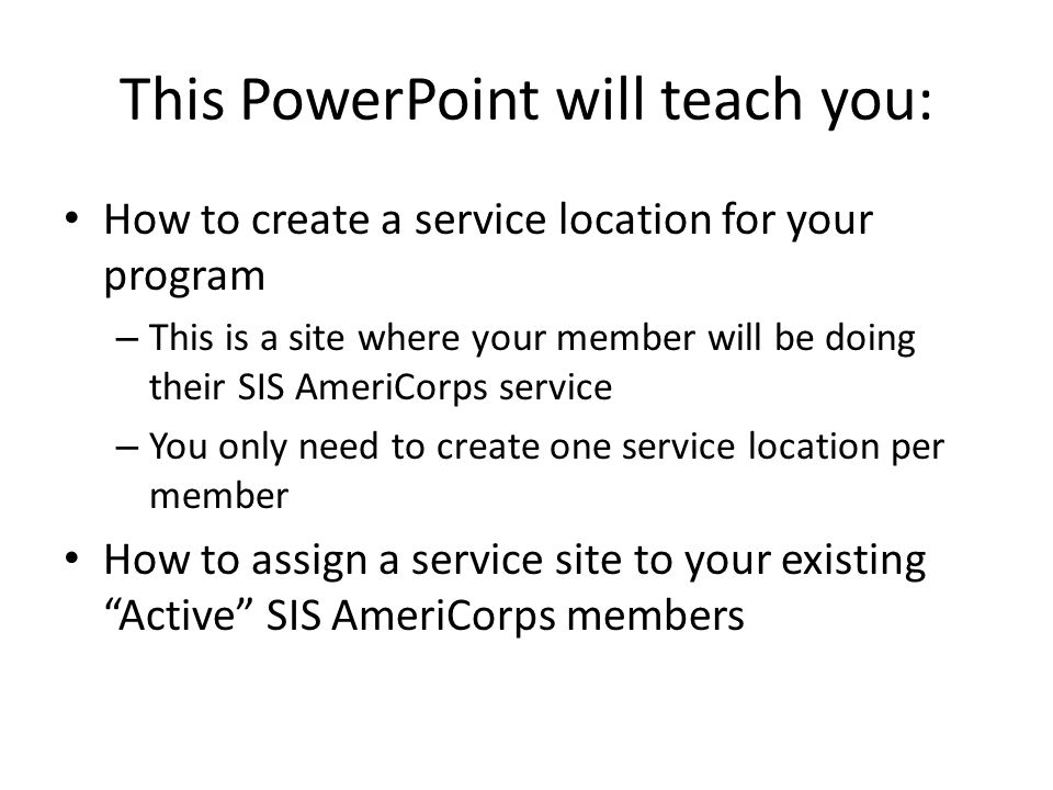 This PowerPoint will teach you: How to create a service location for your program – This is a site where your member will be doing their SIS AmeriCorp