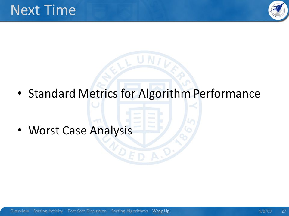 Next Time Standard Metrics for Algorithm Performance Worst Case Analysis 4/8/0927 Overview – Sorting Activity – Post Sort Discussion – Sorting Algorithms – Wrap Up