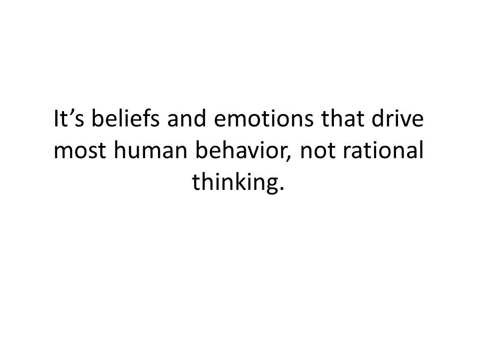 It's beliefs and emotions that drive most human behavior, not rational thinking.