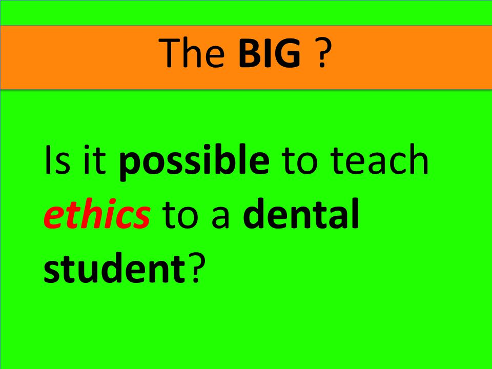 The BIG ? Is it possible to teach ethics to a dental student?