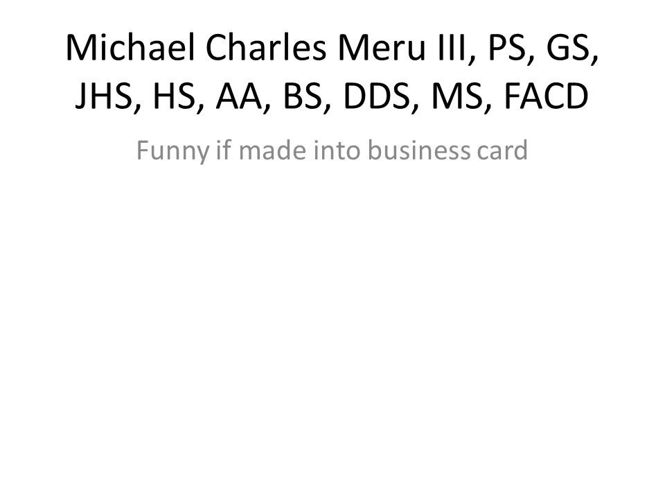 Michael Charles Meru III, PS, GS, JHS, HS, AA, BS, DDS, MS, FACD Funny if made into business card