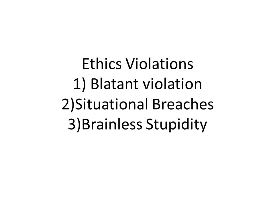 Ethics Violations 1) Blatant violation 2)Situational Breaches 3)Brainless Stupidity